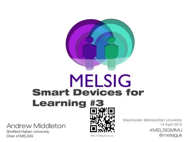 Manchester Metropolitan University 14 April 2014 #MELSIGMMU @melsiguk Smart Devices for Learning #3 Andrew Middleton Sheff...