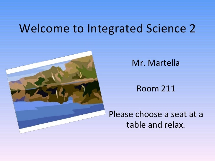 Welcome to Integrated Science 2 Mr. Martella Room 211 Please choose a seat at a table and relax.