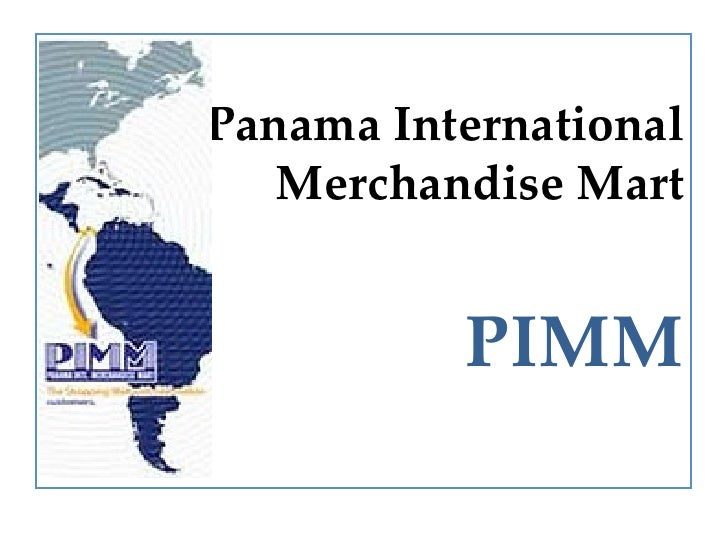 <ul><li>Panama International Merchandise Mart </li></ul><ul><li>PIMM </li></ul>