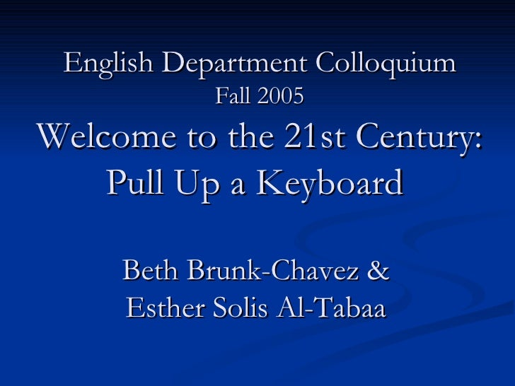English Department Colloquium Fall 2005 Welcome to the 21st Century: Pull Up a Keyboard  Beth Brunk-Chavez &  Esther Solis...