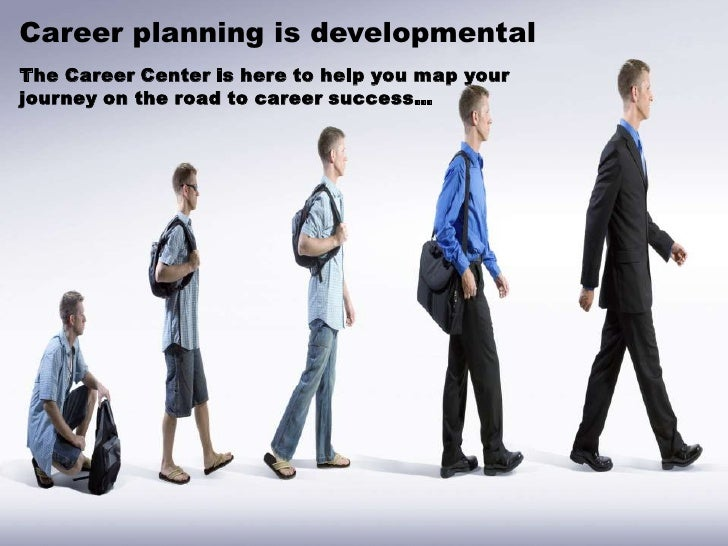 Career planning is developmental <br />The Career Center is here to help you map your journey on the road to career succes...