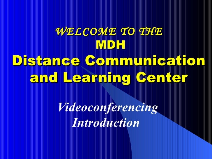 WELCOME TO THE  MDH Distance Communication and Learning Center Videoconferencing Introduction