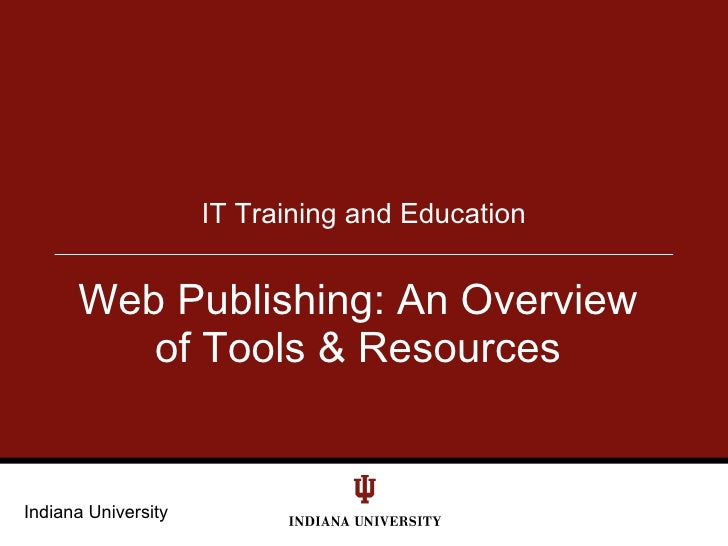 IT Training and Education         Web Publishing: An Overview          of Tools & Resources   Indiana University
