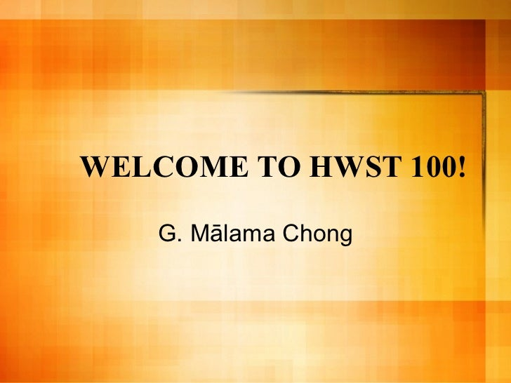 WELCOME TO HWST 100! G. M ā lama Chong