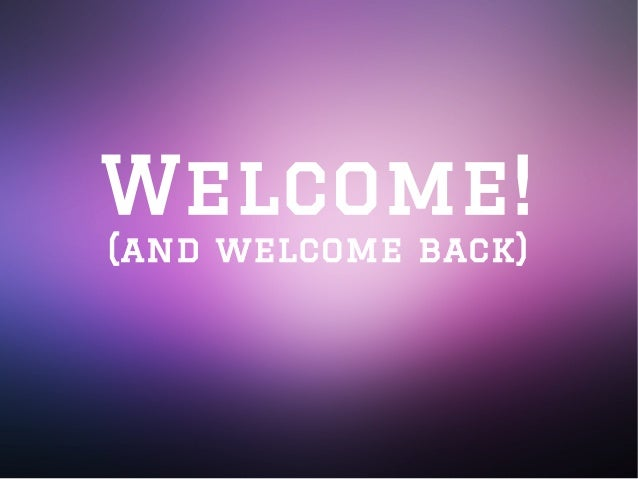 Welcome! (and welcome back)