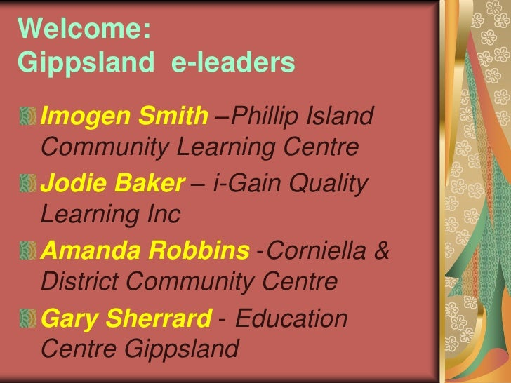 Welcome:  Gippslande-leaders<br />Imogen Smith –Phillip Island Community Learning Centre<br />Jodie Baker – i-Gain Quality...