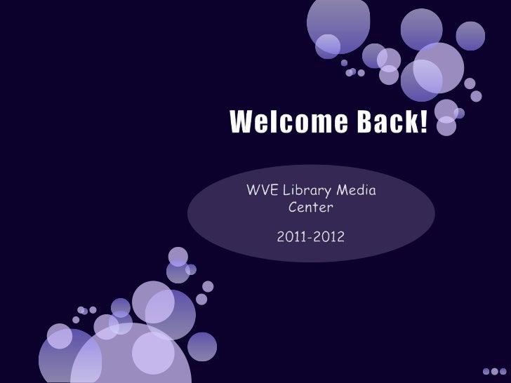 Welcome Back!<br />WVE Library Media Center<br />2011-2012<br />