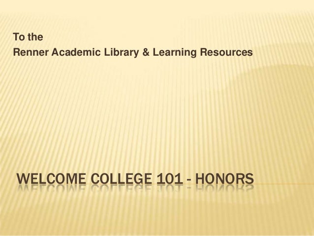 WELCOME COLLEGE 101 - HONORSTo theRenner Academic Library & Learning Resources