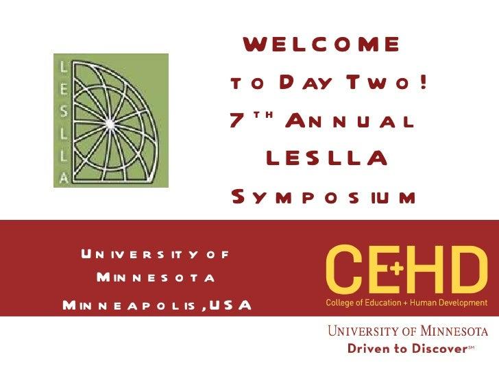 WELCOME  to Day Two! 7 th  Annual  LESLLA Symposium University of Minnesota Minneapolis, USA