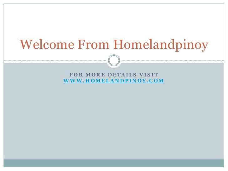For more details visit www.homelandpinoy.com<br />Welcome From Homelandpinoy<br />