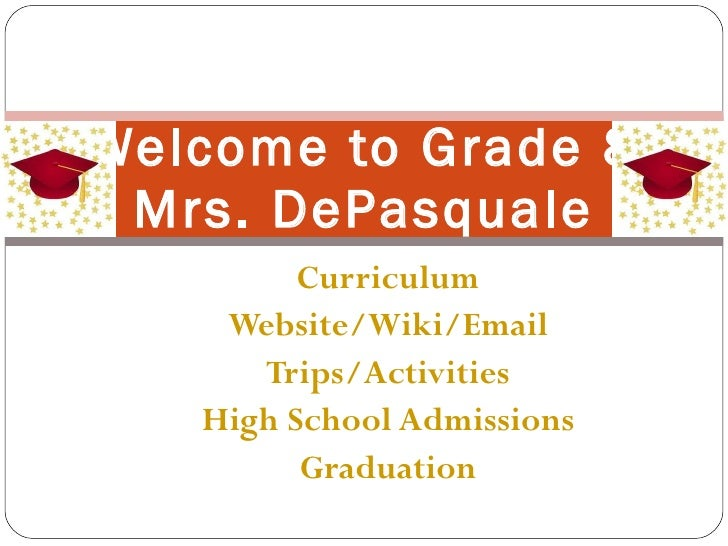 Curriculum Website/ Wiki /Email Trips/Activities High School Admissions Graduation Welcome to Grade 8 Mrs. DePasquale