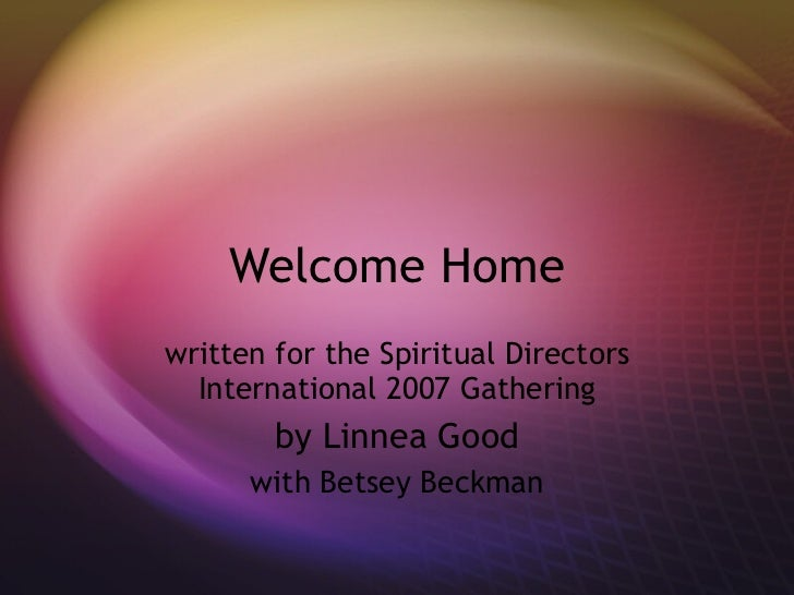 Welcome Home written for the Spiritual Directors International 2007 Gathering by Linnea Good with Betsey Beckman