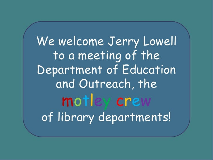 We welcome Jerry Lowell to a meeting of the Department of Education and Outreach, the motleycrew <br />of library departme...