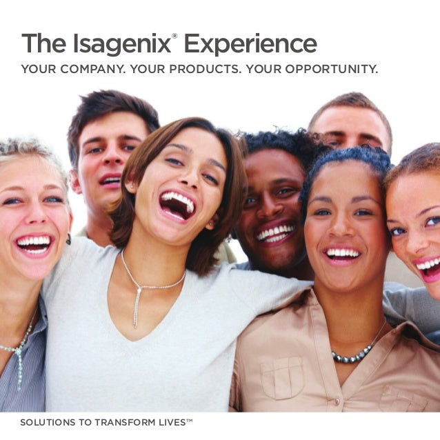 The Isagenix® Experience YOUR COMPANY. YOUR PRODUCTS. YOUR OPPORTUNITY. SOLUTIONS TO TRANSFORM LIVES™