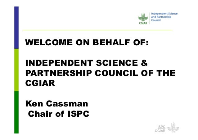 ISPC CGIAR WELCOME ON BEHALF OF: INDEPENDENT SCIENCE & PARTNERSHIP COUNCIL OF THE CGIAR Ken Cassman Chair of ISPC