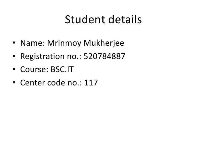 Student details<br />Name: Mrinmoy Mukherjee<br />Registration no.: 520784887<br />Course: BSC.IT<br />Center code no.: 11...