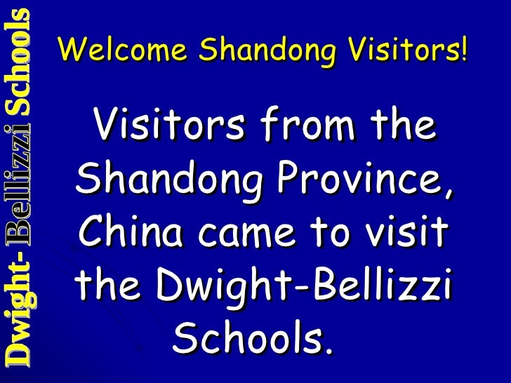 Welcome Shandong Visitors! <ul><li>Visitors from the Shandong Province, China came to visit the Dwight-Bellizzi Schools.  ...