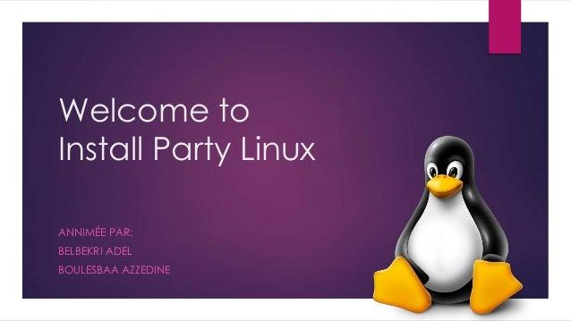 Welcome to Install Party Linux ANNIMÉE PAR: BELBEKRI ADEL BOULESBAA AZZEDINE