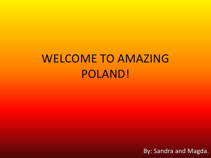 WELCOME TO AMAZING POLAND!<br />By: Sandra and Magda.<br />