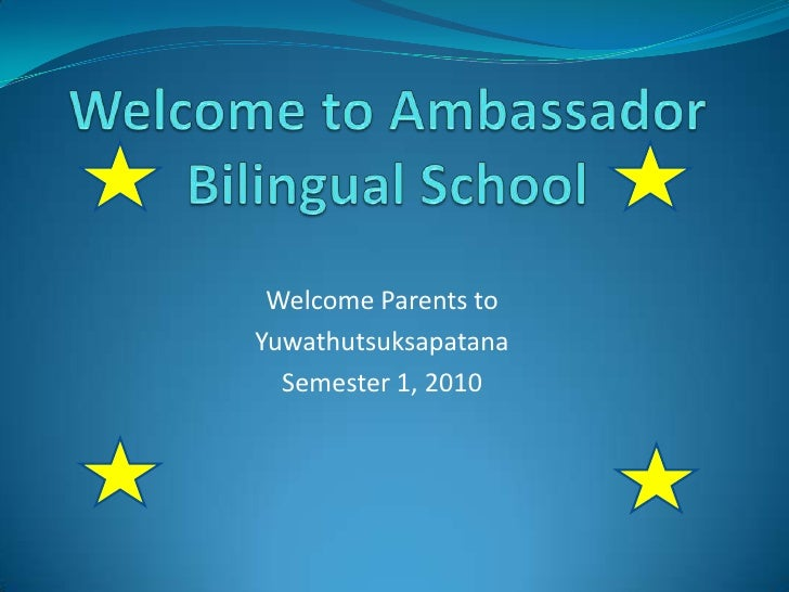 Welcome to Ambassador Bilingual School<br />Welcome Parents to <br />Yuwathutsuksapatana<br />Semester 1, 2010<br />