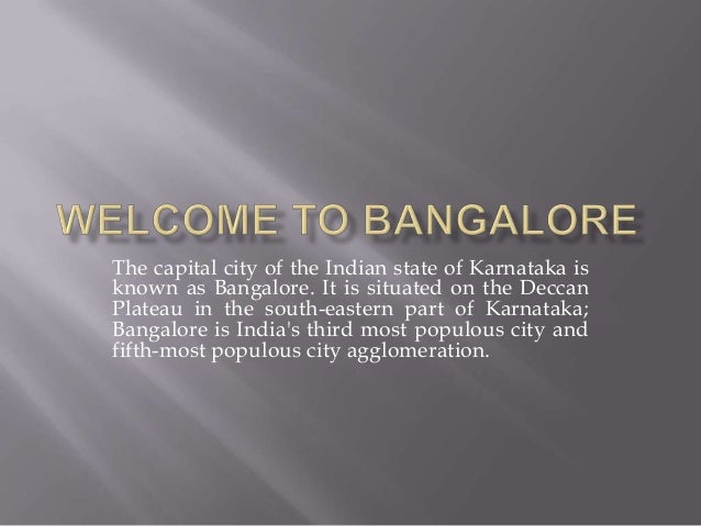 The capital city of the Indian state of Karnataka is known as Bangalore. It is situated on the Deccan Plateau in the south...