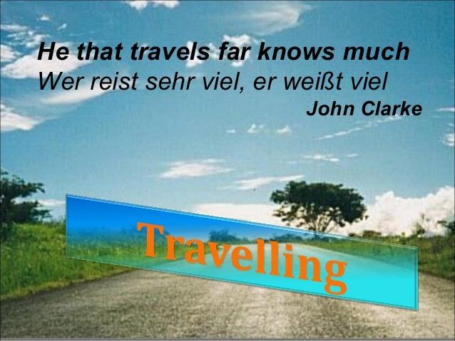 He that travels far knows muchWer reist sehr viel, er weißt viel                        John Clarke