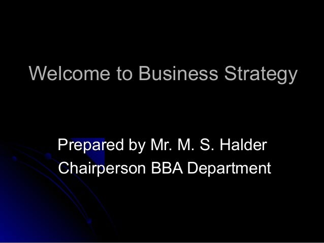 Welcome to Business Strategy  Prepared by Mr. M. S. Halder Chairperson BBA Department