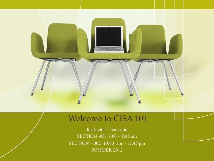 Welcome to CISA 101      Instructor – Jen Lund   SECTION -001 7:00 – 9:45 amSECTION – 002 10:00 am – 12:45 pm         SUMM...