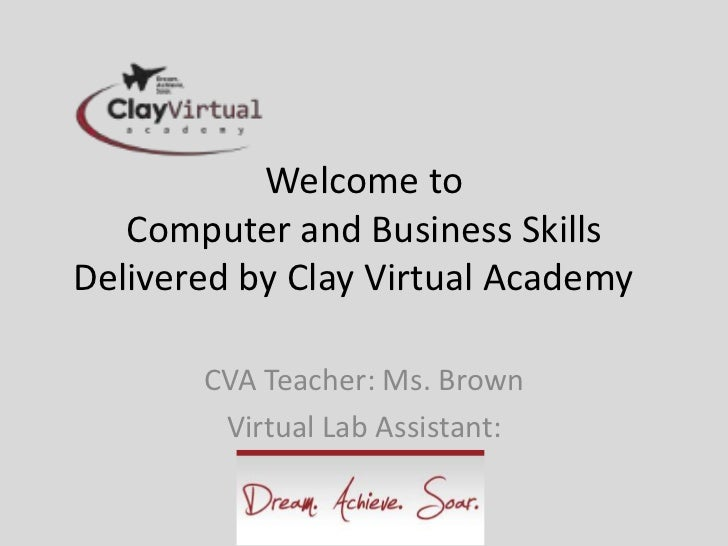 Welcome to   Computer and Business SkillsDelivered by Clay Virtual Academy       CVA Teacher: Ms. Brown        Virtual Lab...