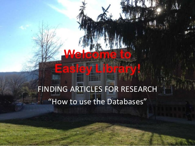 """Welcome to Easley Library! FINDING ARTICLES FOR RESEARCH """"How to use the Databases"""""""