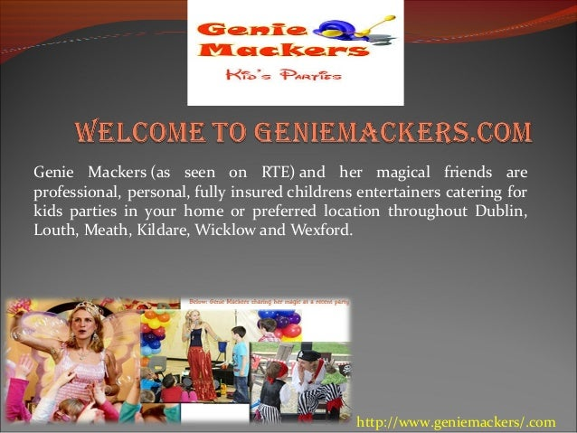 Genie Mackers (as seen on RTE) and her magical friends are professional, personal, fully insured childrens entertainers ca...