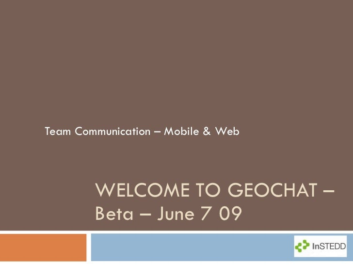 WELCOME TO GEOCHAT – Beta – June 7 09 Team Communication – Mobile & Web