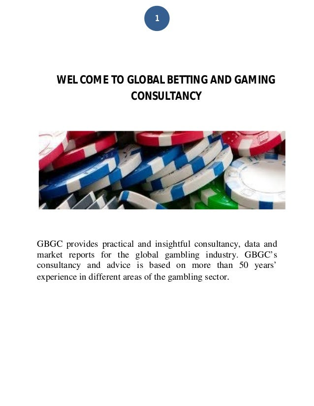 1 WEL COME TO GLOBAL BETTING AND GAMING CONSULTANCY GBGC provides practical and insightful consultancy, data and market re...