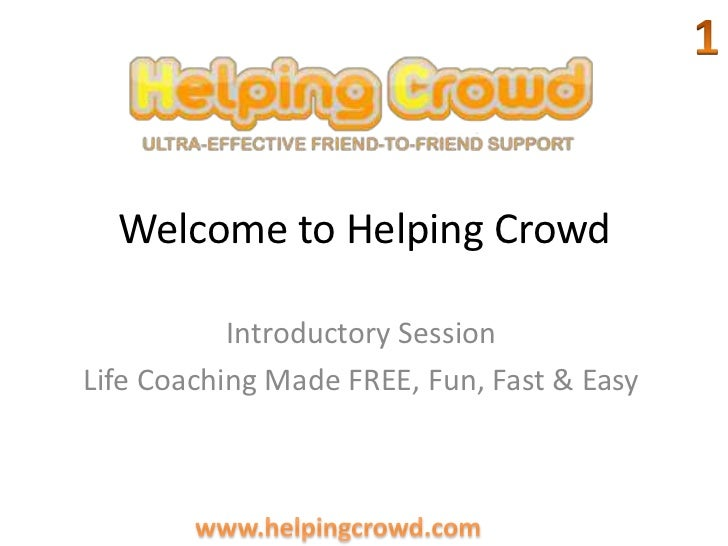 Welcome to Helping Crowd <br />1<br />Introductory Session<br />Life Coaching Made FREE, Fun, Fast & Easy<br />