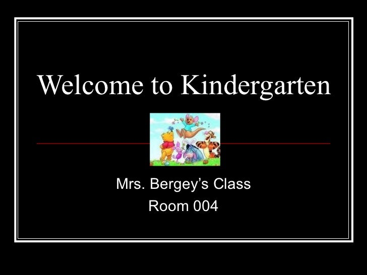 Welcome to Kindergarten Mrs. Bergey's Class Room 004