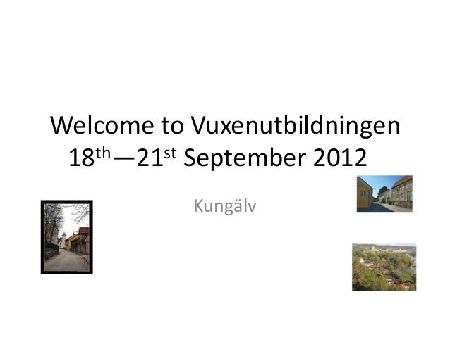 Welcome to Vuxenutbildningen 18th—21st September 2012           Kungälv