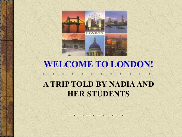 WELCOME TO LONDON!A TRIP TOLD BY NADIA AND      HER STUDENTS