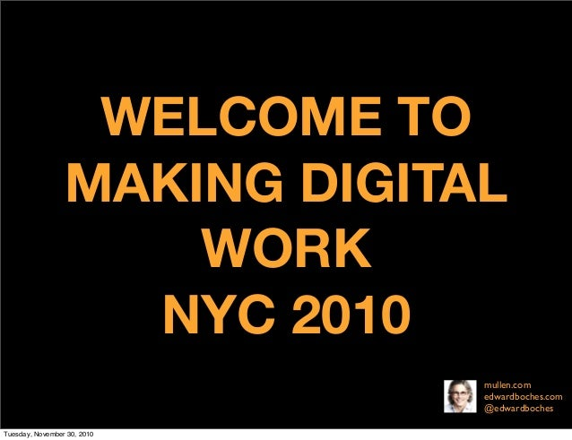 WELCOME TO MAKING DIGITAL WORK NYC 2010 mullen.com edwardboches.com @edwardboches Tuesday, November 30, 2010