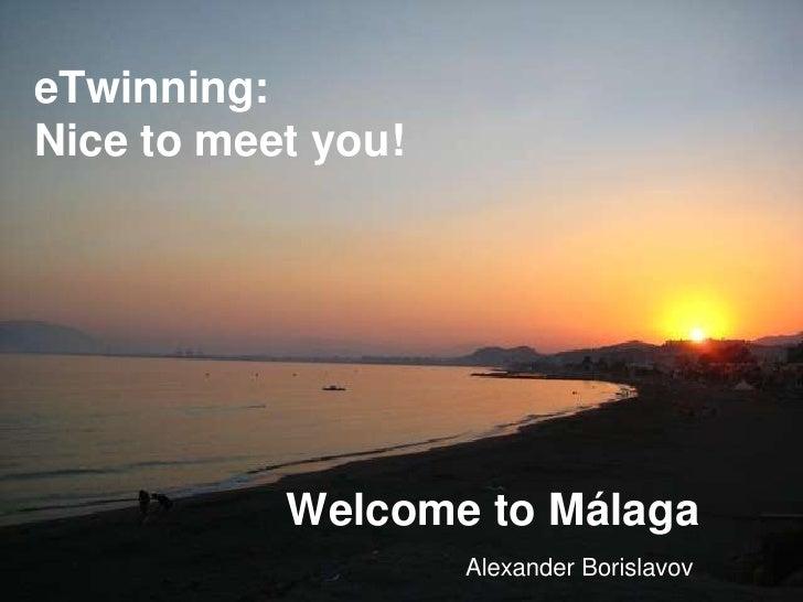 eTwinning:Nice to meet you!           Welcome to Málaga                    Alexander Borislavov