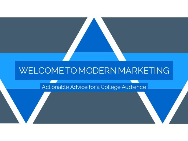 WELCOMETOMODERNMARKETING Actionable Advice for a College Audience