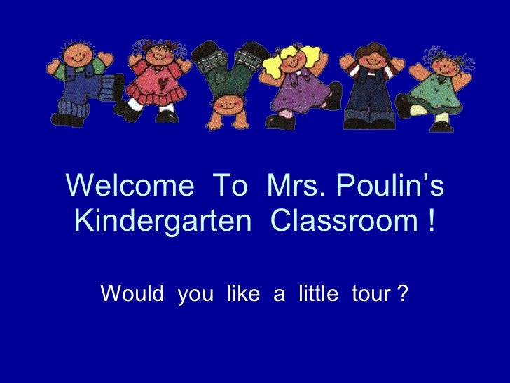 Welcome  To  Mrs. Poulin's Kindergarten  Classroom ! Would  you  like  a  little  tour ?