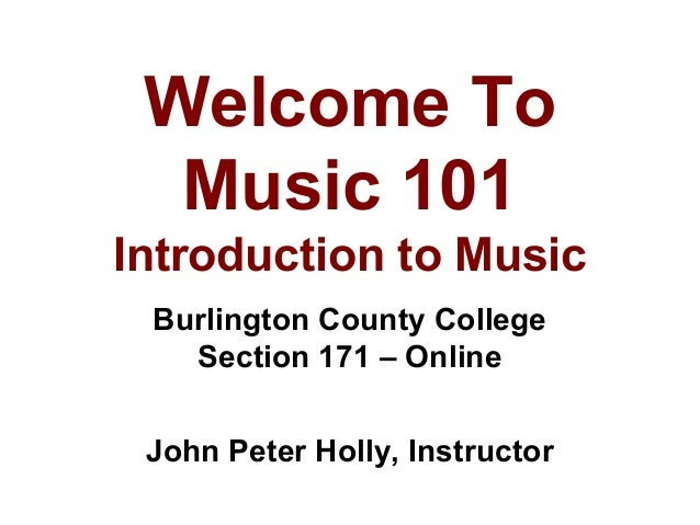Welcome To Music 101 Introduction to Music Burlington County College Section 171 – Online John Peter Holly, Instructor