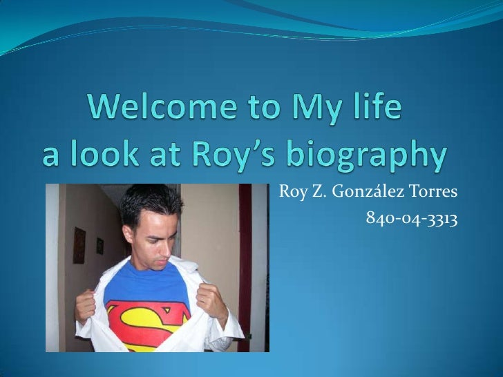 Welcome to My lifea look at Roy's biography<br />Roy Z. González Torres<br />840-04-3313<br />