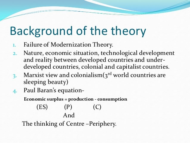 modernization vs dependency theory Modernization is a theory that looks at the domestic factors of a country with the assumption that, with help underdeveloped countries can be.