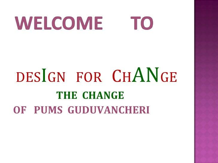 <ul><li>DES I GN  FOR   C H AN GE </li></ul><ul><li>THE  CHANGE </li></ul><ul><li>OF  PUMS  GUDUVANCHERI </li></ul>
