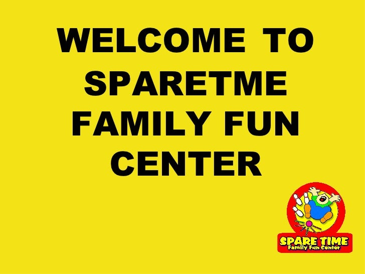 WELCOME   TO SPARETME FAMILY FUN CENTER