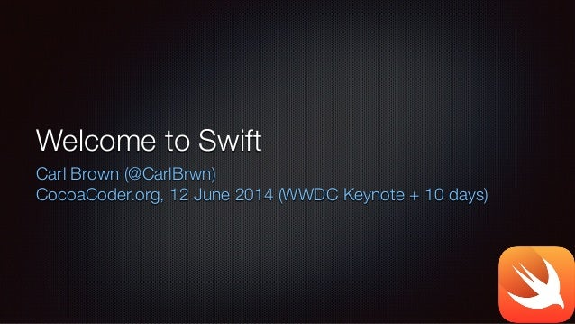 Welcome to Swift Carl Brown (@CarlBrwn) CocoaCoder.org, 12 June 2014 (WWDC Keynote + 10 days)