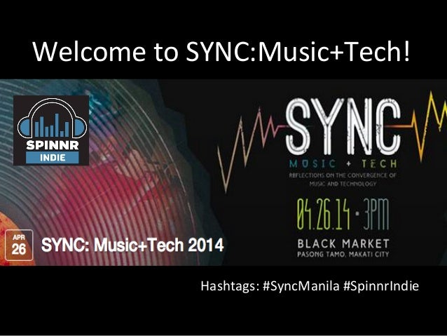 Welcome	   to	   SYNC:Music+Tech!	    Hashtags:	   #SyncManila	   #SpinnrIndie