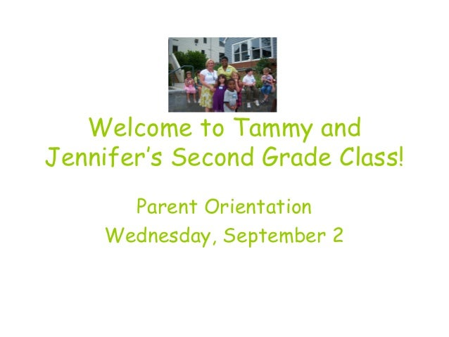 Welcome to Tammy and Jennifer's Second Grade Class! Parent Orientation Wednesday, September 2