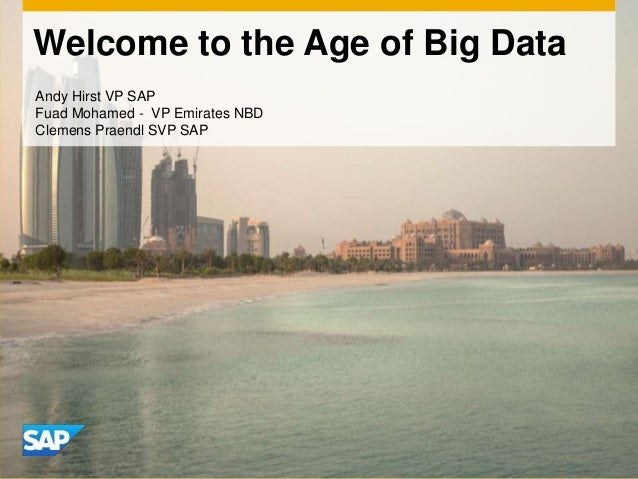 Welcome to the Age of Big Data Andy Hirst VP SAP Fuad Mohamed - VP Emirates NBD Clemens Praendl SVP SAP